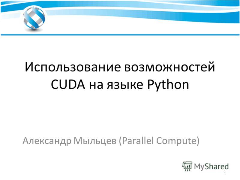 Использование возможностей CUDA на языке Python Александр Мыльцев (Parallel Compute) 1