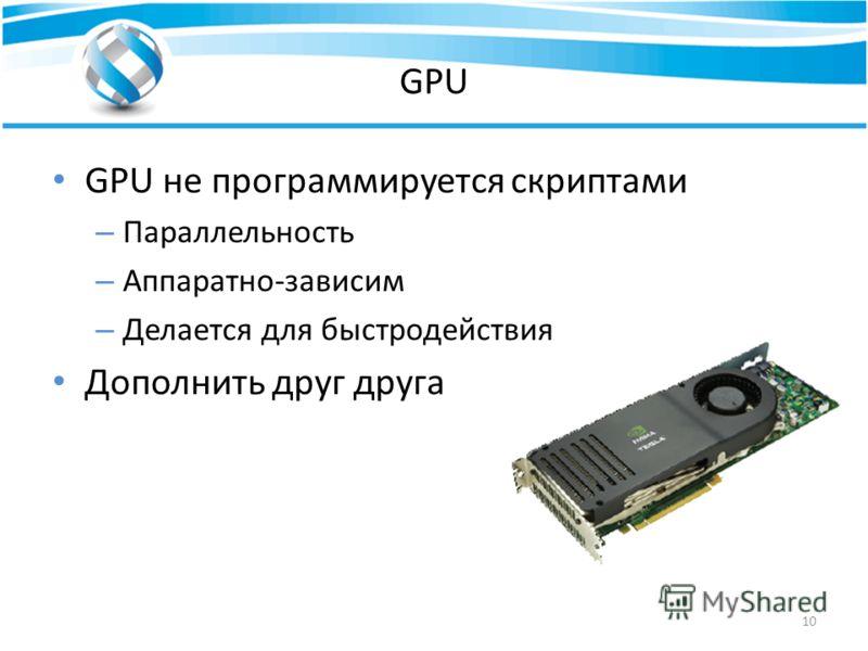 GPU GPU не программируется скриптами – Параллельность – Аппаратно-зависим – Делается для быстродействия Дополнить друг друга 10