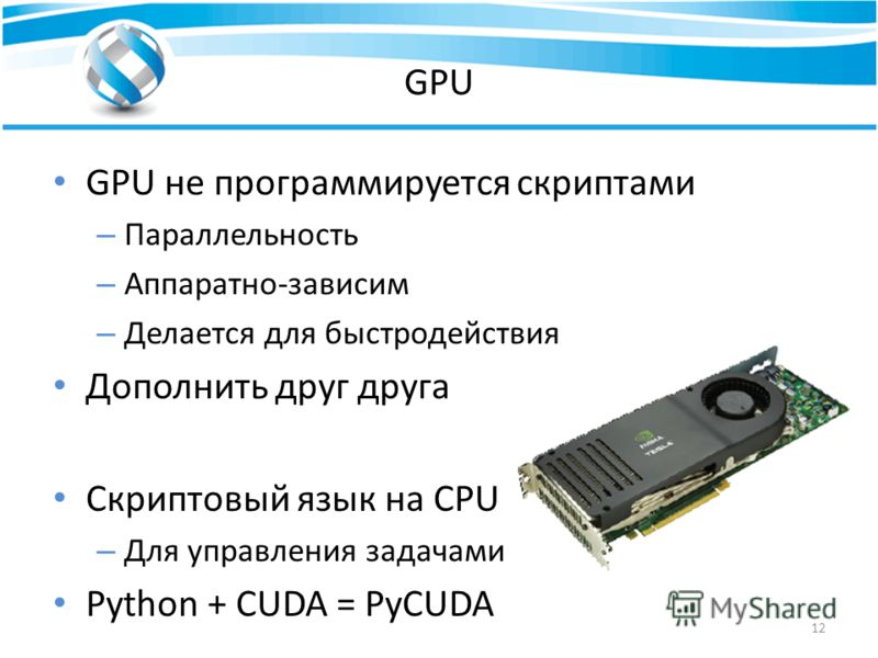 GPU GPU не программируется скриптами – Параллельность – Аппаратно-зависим – Делается для быстродействия Дополнить друг друга Скриптовый язык на CPU – Для управления задачами Python + CUDA = PyCUDA 12