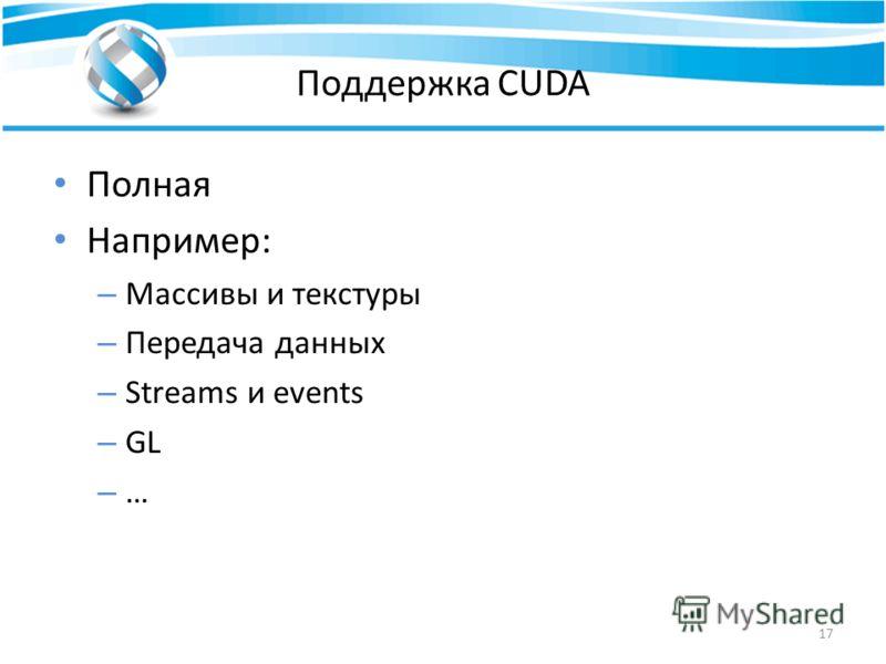 Поддержка CUDA Полная Например: – Массивы и текстуры – Передача данных – Streams и events – GL – … 17