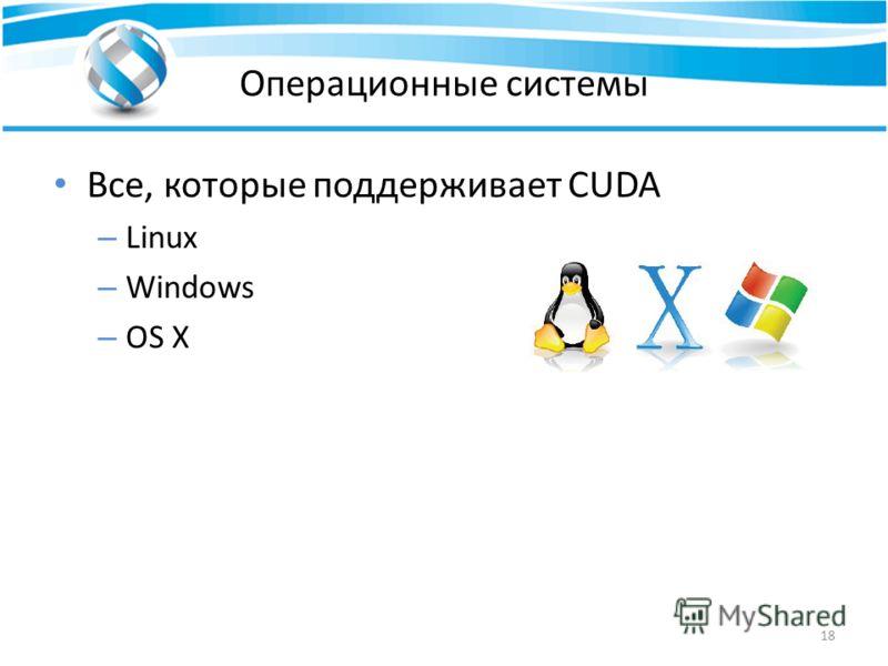 Операционные системы Все, которые поддерживает CUDA – Linux – Windows – OS X 18