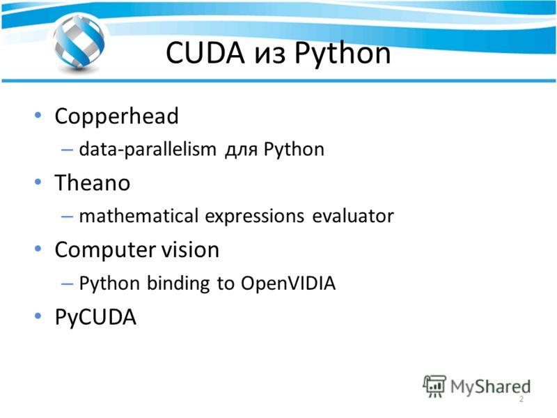 CUDA из Python Copperhead – data-parallelism для Python Theano – mathematical expressions evaluator Computer vision – Python binding to OpenVIDIA PyCUDA 2