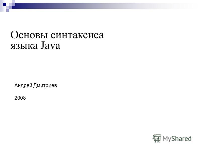 Андрей Дмитриев 2008 Основы синтаксиса языка Java