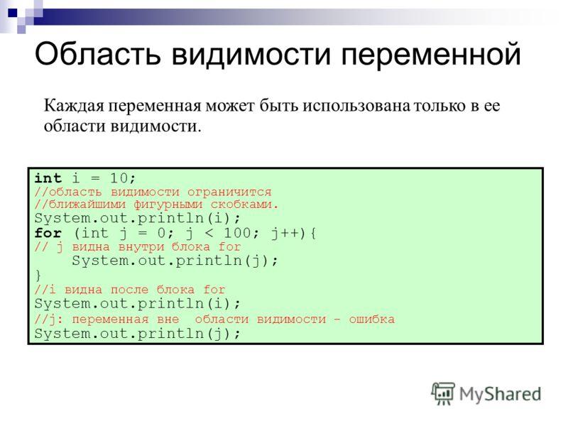 Область видимости переменной int i = 10; //область видимости ограничится //ближайшими фигурными скобками. System.out.println(i); for (int j = 0; j < 100; j++){ // j видна внутри блока for System.out.println(j); } //i видна после блока for System.out.