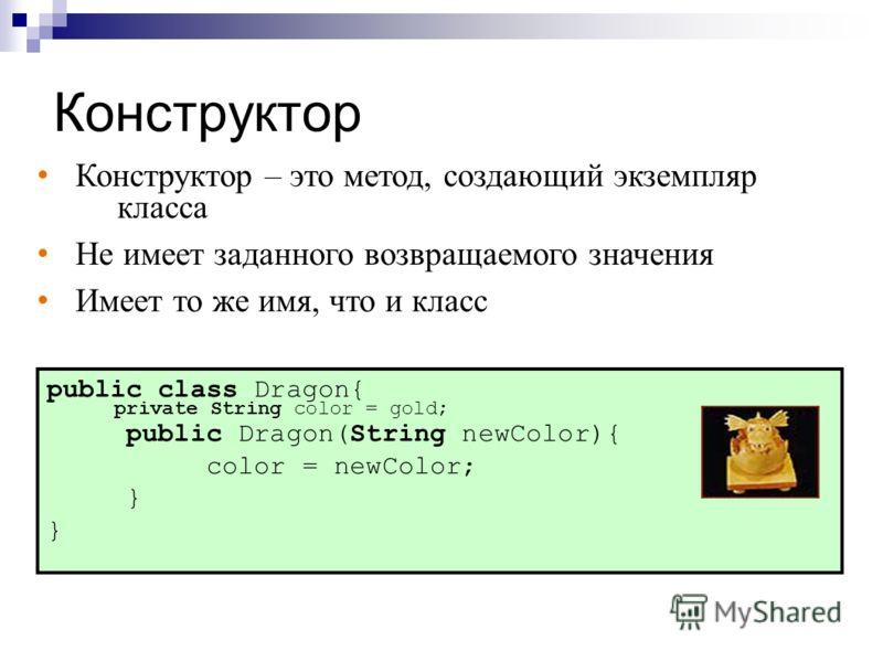 Конструктор public class Dragon{ private String color = gold; public Dragon(String newColor){ color = newColor; } Конструктор – это метод, создающий экземпляр класса Не имеет заданного возвращаемого значения Имеет то же имя, что и класс