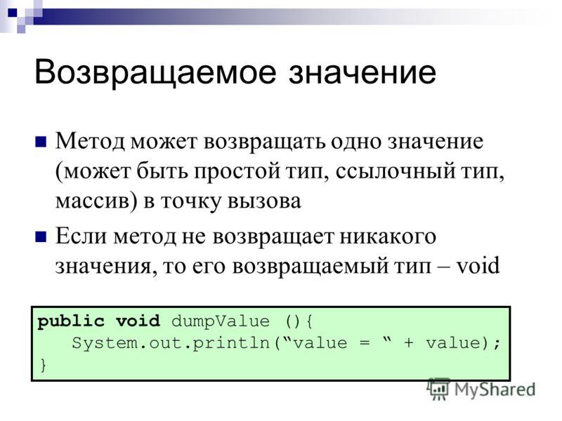 Возвращаемое значение Метод может возвращать одно значение (может быть простой тип, ссылочный тип, массив) в точку вызова Если метод не возвращает никакого значения, то его возвращаемый тип – void public void dumpValue (){ System.out.println(value =