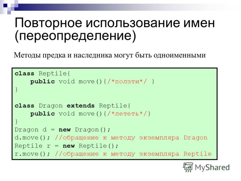 Повторное использование имен (переопределение) class Reptile{ public void move(){/*ползти*/ } } class Dragon extends Reptile{ public void move(){/*лететь*/} } Dragon d = new Dragon(); d.move(); //обращение к методу экземпляра Dragon Reptile r = new R