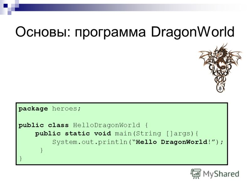 Основы: программа DragonWorld package heroes; public class HelloDragonWorld { public static void main(String []args){ System.out.println(Hello DragonWorld!); }