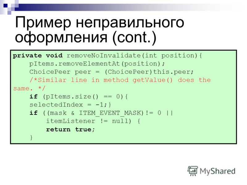 Пример неправильного оформления (cont.) private void removeNoInvalidate(int position){ pItems.removeElementAt(position); ChoicePeer peer = (ChoicePeer)this.peer; /*Similar line in method getValue() does the same. */ if (pItems.size() == 0){ selectedI