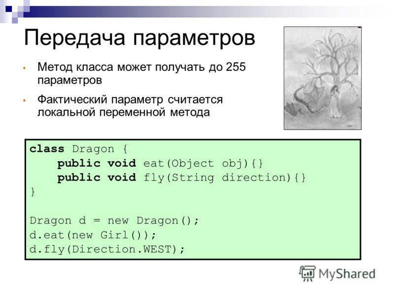 Передача параметров Метод класса может получать до 255 параметров Фактический параметр считается локальной переменной метода class Dragon { public void eat(Object obj){} public void fly(String direction){} } Dragon d = new Dragon(); d.eat(new Girl())