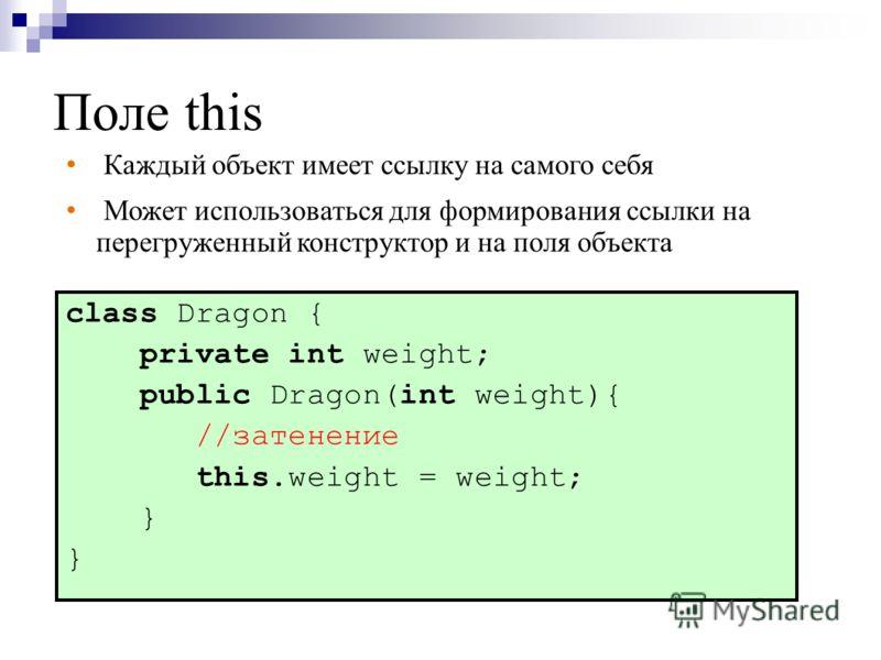 Поле this class Dragon { private int weight; public Dragon(int weight){ //затенение this.weight = weight; } Каждый объект имеет ссылку на самого себя Может использоваться для формирования ссылки на перегруженный конструктор и на поля объекта
