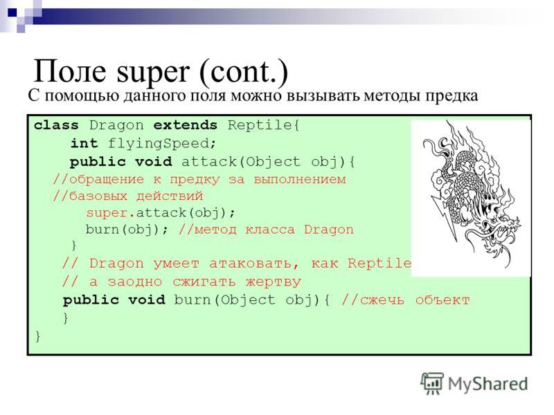 Поле super (cont.) class Dragon extends Reptile{ int flyingSpeed; public void attack(Object obj){ //обращение к предку за выполнением //базовых действий super.attack(obj); burn(obj); //метод класса Dragon } // Dragon умеет атаковать, как Reptile, //