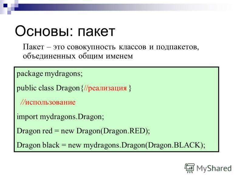 Основы: пакет Пакет – это совокупность классов и подпакетов, объединенных общим именем package mydragons; public class Dragon{//реализация } //использование import mydragons.Dragon; Dragon red = new Dragon(Dragon.RED); Dragon black = new mydragons.Dr