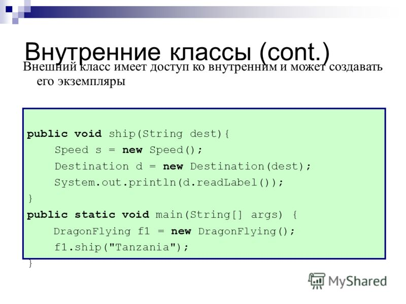 Внутренние классы (cont.) public void ship(String dest){ Speed s = new Speed(); Destination d = new Destination(dest); System.out.println(d.readLabel()); } public static void main(String[] args) { DragonFlying f1 = new DragonFlying (); f1.ship(
