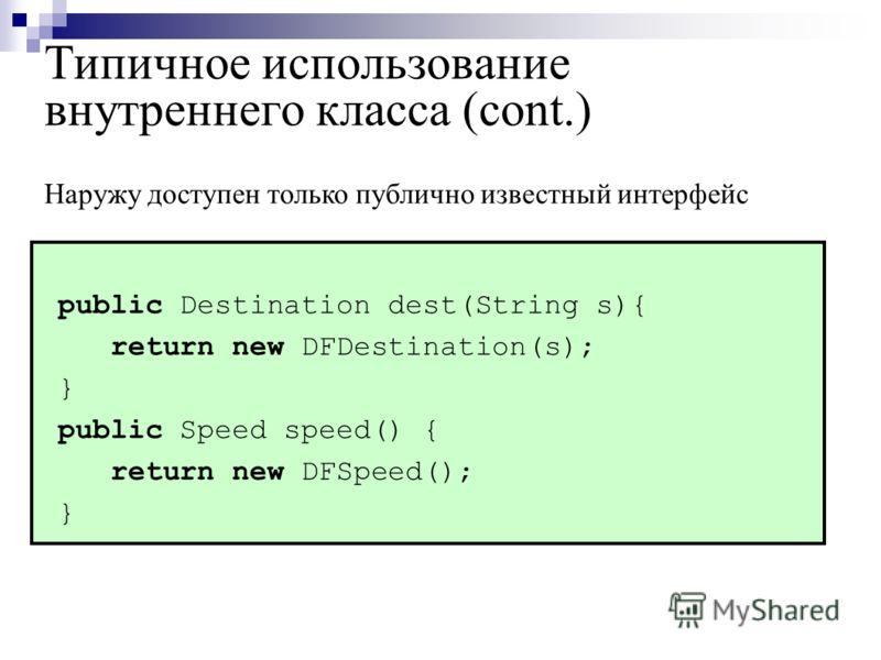 Типичное использование внутреннего класса (cont.) public Destination dest(String s){ return new DFDestination(s); } public Speed speed() { return new DFSpeed(); } Наружу доступен только публично известный интерфейс