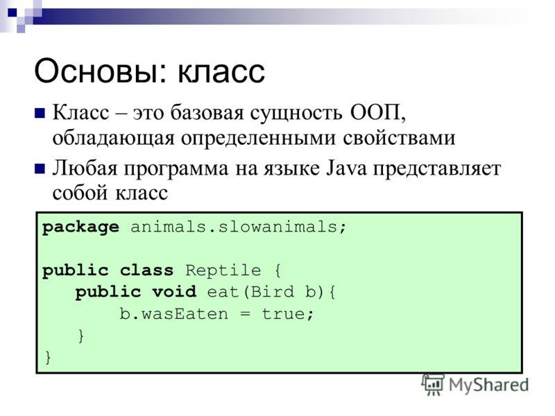 Основы: класс Класс – это базовая сущность ООП, обладающая определенными свойствами Любая программа на языке Java представляет собой класс package animals.slowanimals; public class Reptile { public void eat(Bird b){ b.wasEaten = true; }