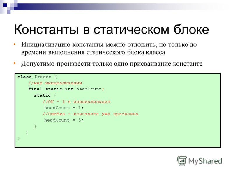 Константы в статическом блоке class Dragon { //нет инициализации final static int headCount; static { //ОК – 1-я инициализация headCount = 1; //Ошибка – константа уже присвоена headCount = 3; } Инициализацию константы можно отложить, но только до вре