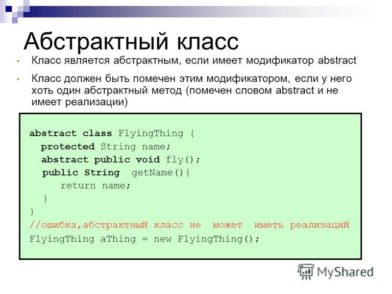 Абстрактный класс abstract class FlyingThing { protected String name; abstract public void fly(); public String getName(){ return name; } //ошибка,абстрактный класс не может иметь реализаций FlyingThing aThing = new FlyingThing(); Класс является абст