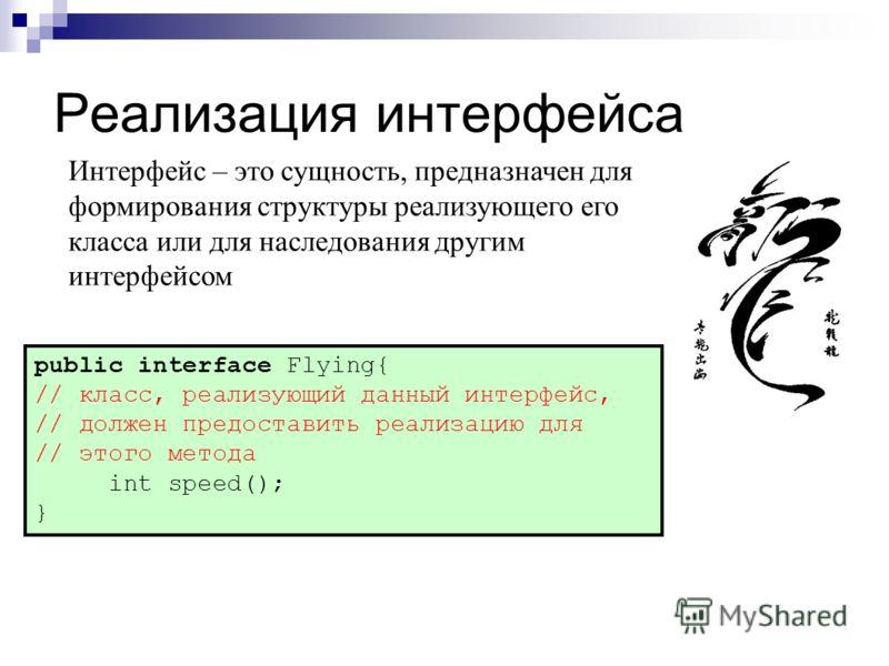 Реализацияинтерфейса public interface Flying{ // класс, реализующий данный интерфейс, // должен предоставить реализацию для // этого метода int speed(); } Интерфейс – это сущность, предназначен для формирования структуры реализующего его класса или д