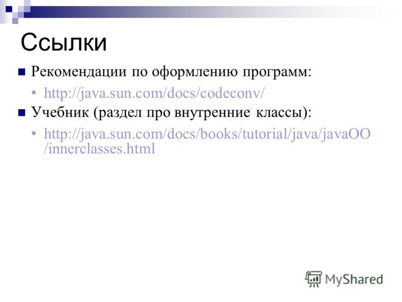 Ссылки Рекомендации по оформлению программ: http://java.sun.com/docs/codeconv/ Учебник (раздел про внутренние классы): http://java.sun.com/docs/books/tutorial/java/javaOO /innerclasses.html