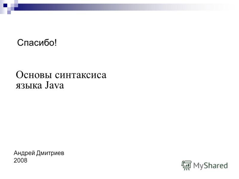 Основы синтаксиса языка Java Андрей Дмитриев 2008 Спасибо!