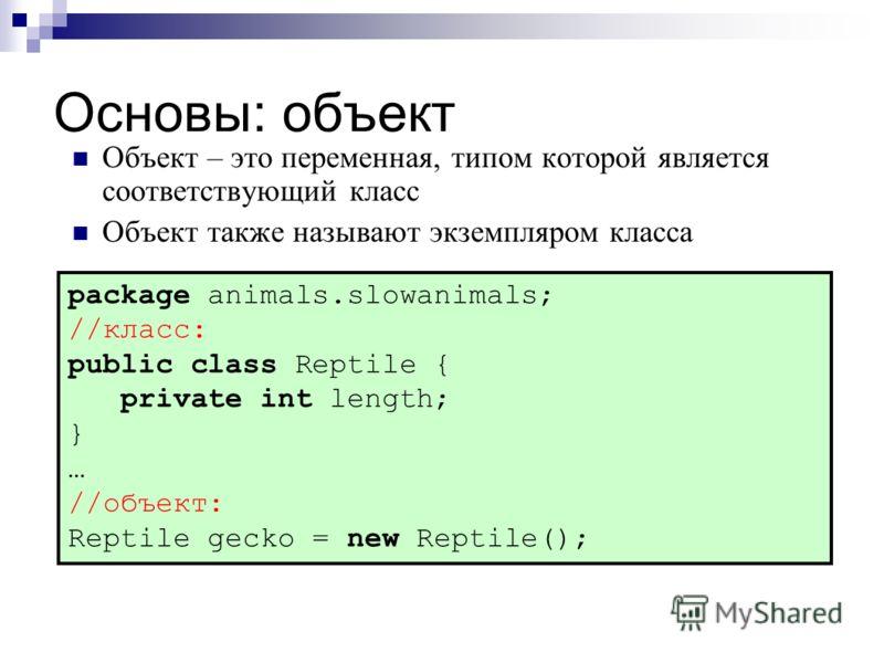 Основы: объект Объект – это переменная, типом которой является соответствующий класс Объект также называют экземпляром класса package animals.slowanimals; //класс: public class Reptile { private int length; } … //объект: Reptile gecko = new Reptile()