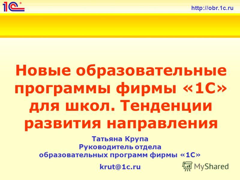 http://obr.1c.ru Новые образовательные программы фирмы «1С» для школ. Тенденции развития направления Татьяна Крупа Руководитель отдела образовательных программ фирмы «1С» krut@1c.ru