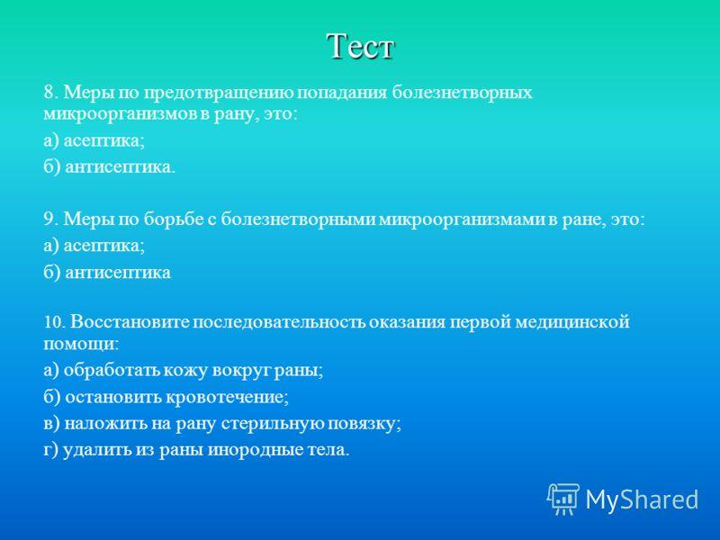 Тест 8. Меры по предотвращению попадания болезнетворных микроорганизмов в рану, это: а) асептика; б) антисептика. 9. Меры по борьбе с болезнетворными микроорганизмами в ране, это: а) асептика; б) антисептика 10. Восстановите последовательность оказан
