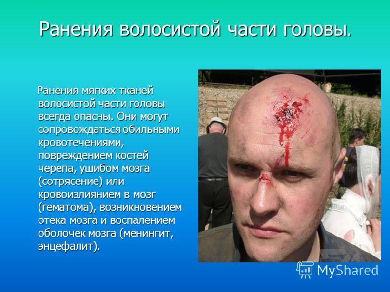 Ранения волосистой части головы. Ранения мягких тканей волосистой части головы всегда опасны. Они могут сопровождаться обильными кровотечениями, повреждением костей черепа, ушибом мозга (сотрясение) или кровоизлиянием в мозг (гематома), возникновение