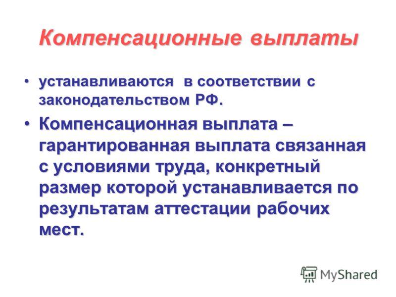 Компенсационные выплаты устанавливаются в соответствии с законодательством РФ.устанавливаются в соответствии с законодательством РФ. Компенсационная выплата – гарантированная выплата связанная с условиями труда, конкретный размер которой устанавливае