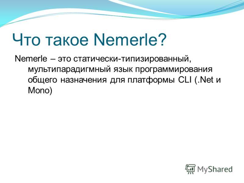 Что такое Nemerle? Nemerle – это статически-типизированный, мультипарадигмный язык программирования общего назначения для платформы CLI (.Net и Mono)