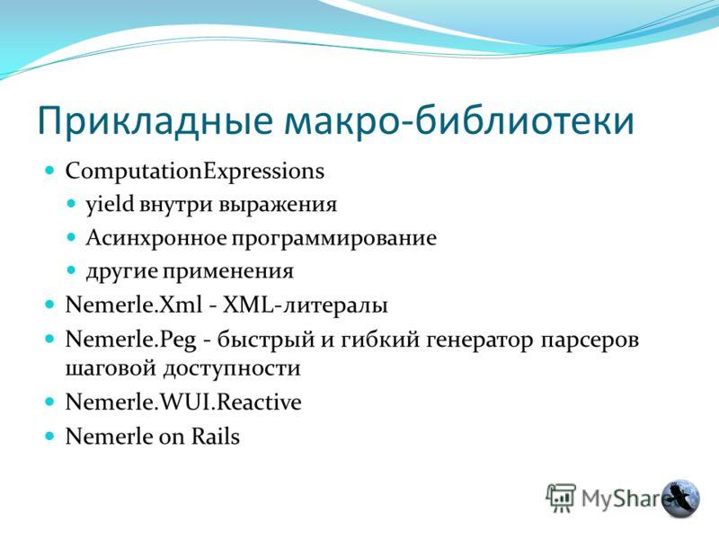 Прикладные макро-библиотеки ComputationExpressions yield внутри выражения Асинхронное программирование другие применения Nemerle.Xml - XML-литералы Nemerle.Peg - быстрый и гибкий генератор парсеров шаговой доступности Nemerle.WUI.Reactive Nemerle on
