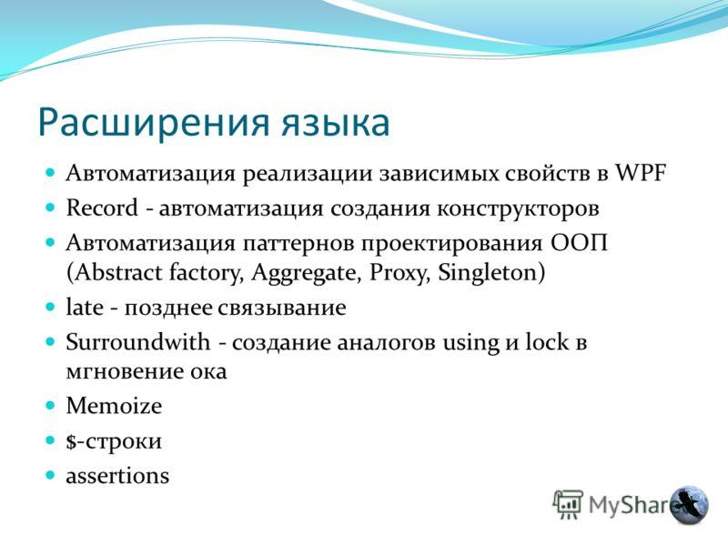 Расширения языка Автоматизация реализации зависимых свойств в WPF Record - автоматизация создания конструкторов Автоматизация паттернов проектирования ООП (Abstract factory, Aggregate, Proxy, Singleton) late - позднее связывание Surroundwith - создан