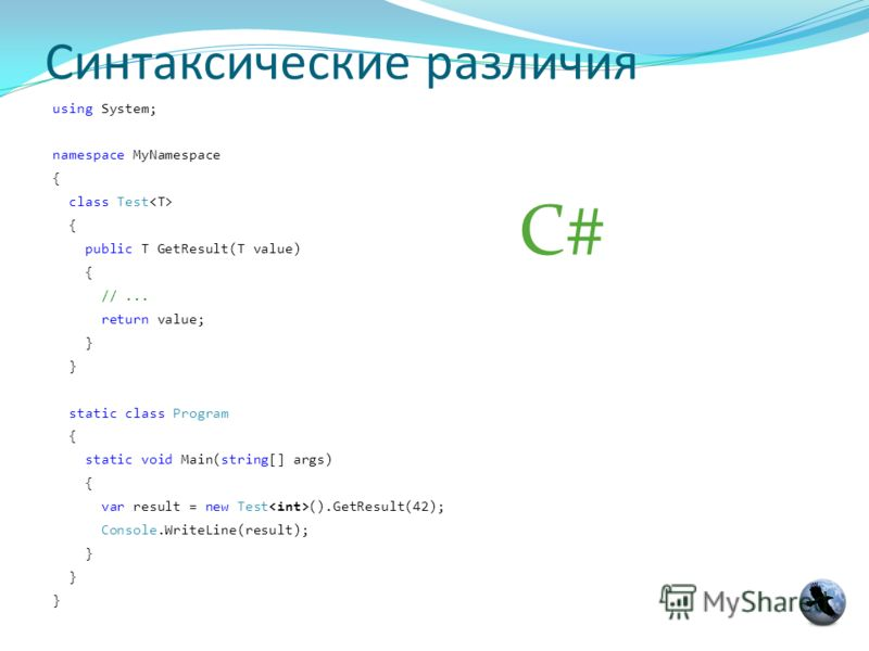 Синтаксические различия using System; namespace MyNamespace { class Test { public T GetResult(T value) { //... return value; } static class Program { static void Main(string[] args) { var result = new Test ().GetResult(42); Console.WriteLine(result);