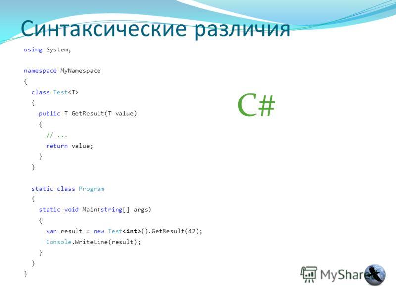Синтаксические различия using System; namespace MyNamespace { class Test { public T GetResult(T value) { //... return value; } static class Program { static void Main(string[] args) { var result = new Test ().GetResult(42); Console.WriteLine(result);