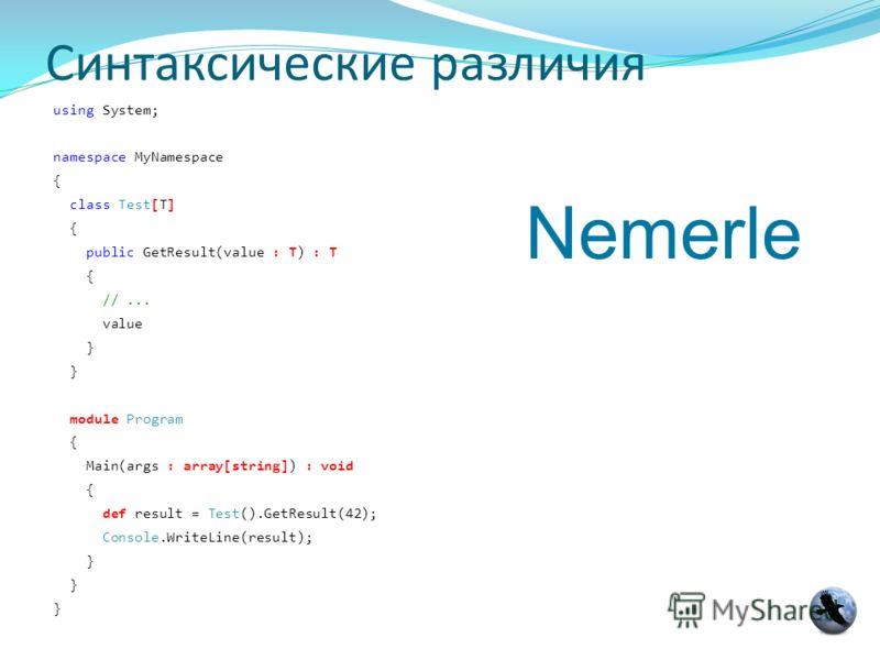 Синтаксические различия using System; namespace MyNamespace { class Test[T] { public GetResult(value : T) : T { //... value } module Program { Main(args : array[string]) : void { def result = Test().GetResult(42); Console.WriteLine(result); } Nemerle