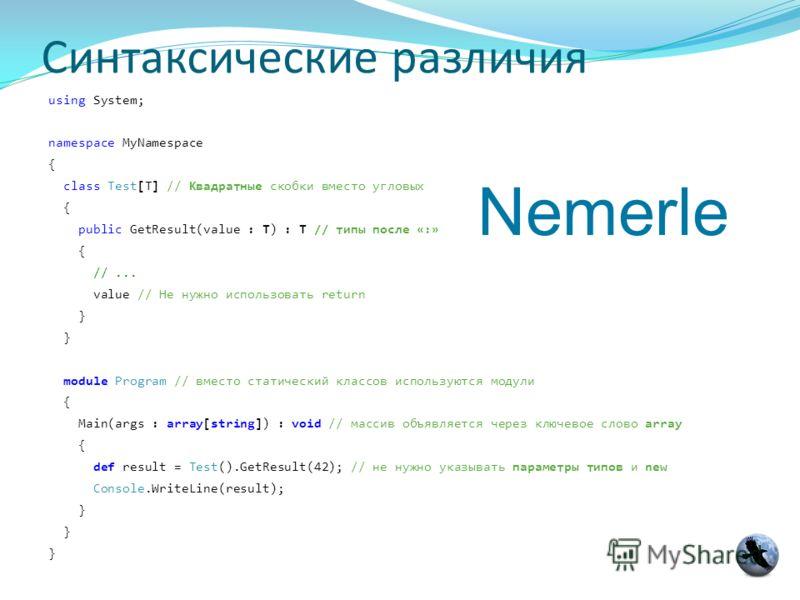 Синтаксические различия using System; namespace MyNamespace { class Test[T] // Квадратные скобки вместо угловых { public GetResult(value : T) : T // типы после «:» { //... value // Не нужно использовать return } module Program // вместо статический к