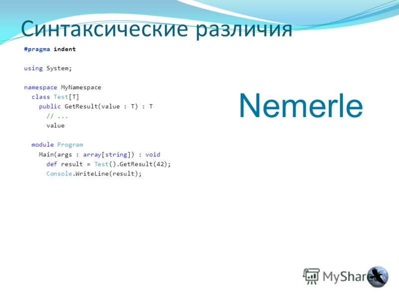 Синтаксические различия #pragma indent using System; namespace MyNamespace class Test[T] public GetResult(value : T) : T //... value module Program Main(args : array[string]) : void def result = Test().GetResult(42); Console.WriteLine(result); Nemerl