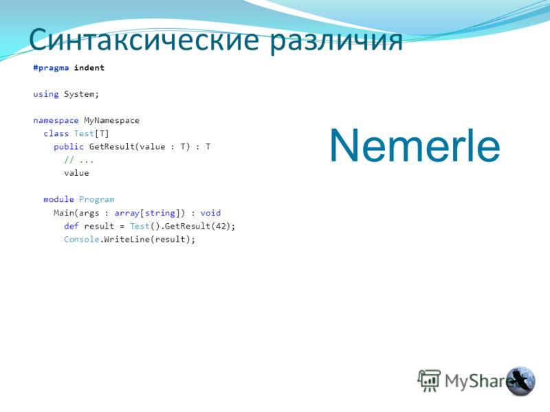 Синтаксические различия #pragma indent using System; namespace MyNamespace class Test[T] public GetResult(value : T) : T //... value module Program Main(args : array[string]) : void def result = Test().GetResult(42); Console.WriteLine(result); Nemerl
