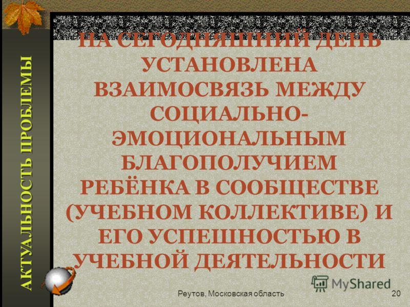 Реутов, Московская область19 ОДНА ИЗ ЗАДАЧ МОДЕРНИЗАЦИИ РОССИЙСКОГО ОБРАЗОВАНИЯ – ЗАЩИТА ПРАВ ЛИЧНОСТИ УЧАЩЕГОСЯ, ОБЕСПЕЧЕНИЕ ЕГО ПСИХОЛОГИЧЕСКОЙ И ФИЗИЧЕСКОЙ БЕЗОПАСНОСТИ, ПЕДАГОГИЧЕСКАЯ ПОДДЕРЖКА И СОДЕЙСТВИЕ РЕБЁНКУ В ПРОБЛЕМНОЙ СИТУАЦИИ АКТУАЛЬНО
