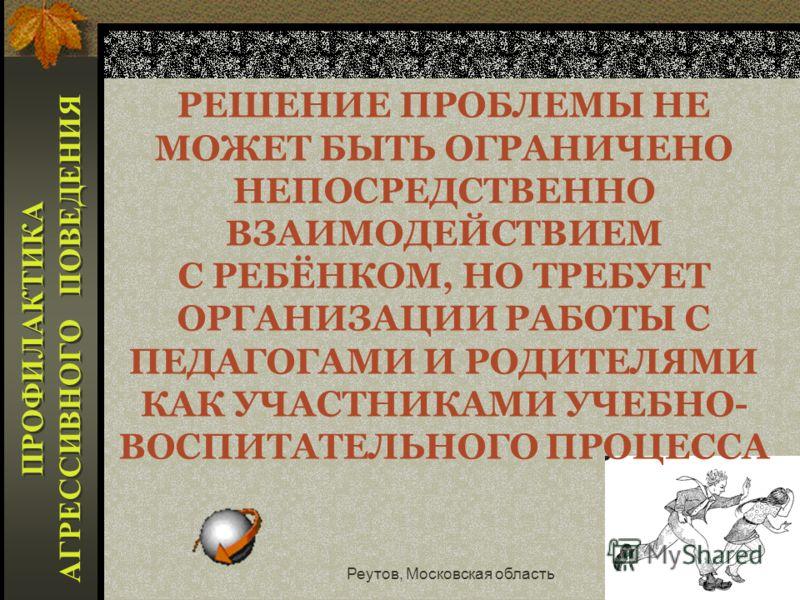 Реутов, Московская область21 ПРОФИЛАКТИКА ПРОБЛЕМ ВЗАИМООТНОШЕНИЙ УЧАЩЕГОСЯ СО СВЕРСТНИКАМИ 1.ПРЕДУПРЕДЖДЕНИЕ ОТВЕРЖЕНИЯ РЕБЁНКА СООБЩЕСТВОМ; 2.ПРЕДУПРЕЖДЕНИЕ СТИГМАТИЗАЦИИ ( КЛИЧКИ, ПРОЗВИЩА); 3. ПРЕДУПРЕЖДЕНИЕ ФИЗИЧЕСКОГО И ПСИХОЛОГИЧЕСКОГО ДАВЛЕНИ