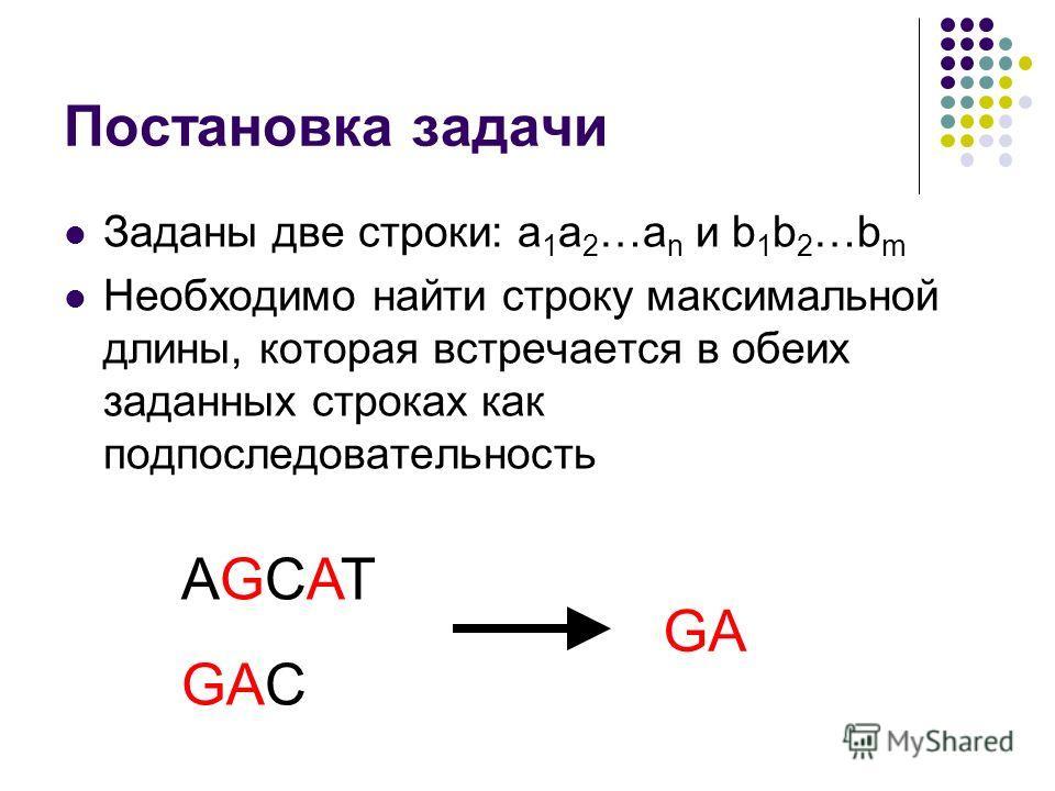 Постановка задачи Заданы две строки: a 1 a 2 …a n и b 1 b 2 …b m Необходимо найти строку максимальной длины, которая встречается в обеих заданных строках как подпоследовательность AGCAT GAC GA