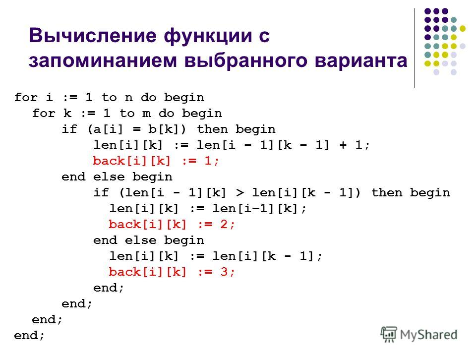 Вычисление функции с запоминанием выбранного варианта for i := 1 to n do begin for k := 1 to m do begin if (a[i] = b[k]) then begin len[i][k] := len[i – 1][k – 1] + 1; back[i][k] := 1; end else begin if (len[i - 1][k] > len[i][k - 1]) then begin len[