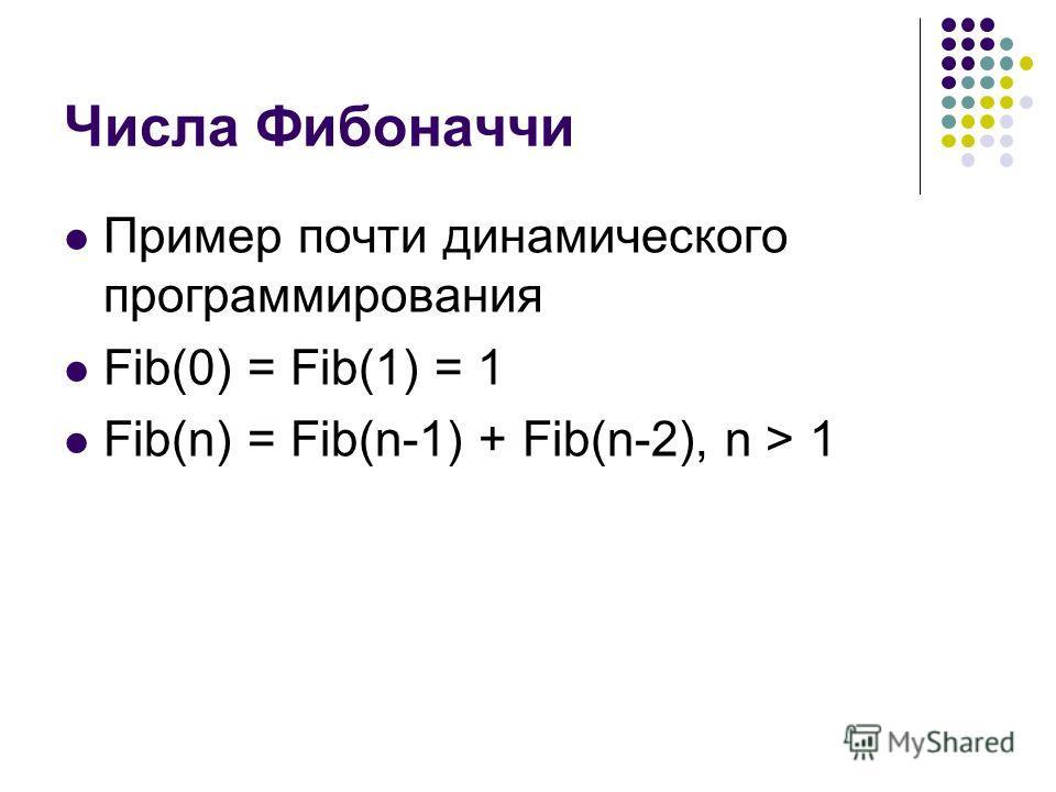 Числа Фибоначчи Пример почти динамического программирования Fib(0) = Fib(1) = 1 Fib(n) = Fib(n-1) + Fib(n-2), n > 1