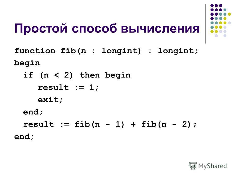 Простой способ вычисления function fib(n : longint) : longint; begin if (n < 2) then begin result := 1; exit; end; result := fib(n - 1) + fib(n - 2); end;