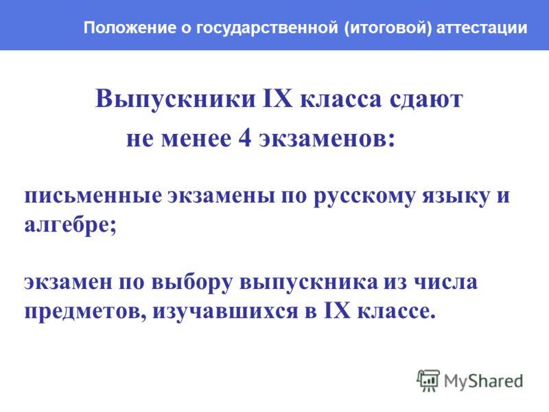 Выпускники IX класса сдают не менее 4 экзаменов: письменные экзамены по русскому языку и алгебре; экзамен по выбору выпускника из числа предметов, изучавшихся в IX классе. Положение о государственной (итоговой) аттестации
