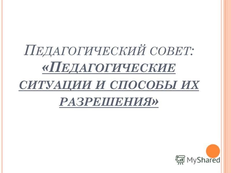 П ЕДАГОГИЧЕСКИЙ СОВЕТ : «П ЕДАГОГИЧЕСКИЕ СИТУАЦИИ И СПОСОБЫ ИХ РАЗРЕШЕНИЯ »