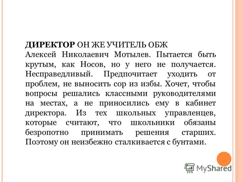 ДИРЕКТОР ОН ЖЕ УЧИТЕЛЬ ОБЖ Алексей Николаевич Мотылев. Пытается быть крутым, как Носов, но у него не получается. Несправедливый. Предпочитает уходить от проблем, не выносить сор из избы. Хочет, чтобы вопросы решались классными руководителями на места