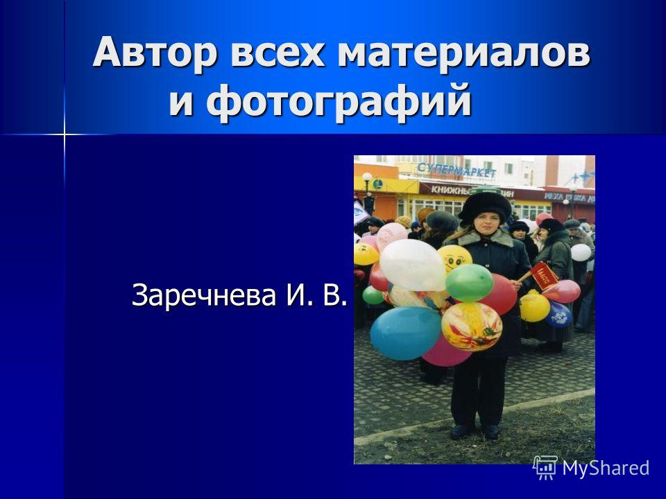 Автор всех материалов и фотографий Заречнева И. В.