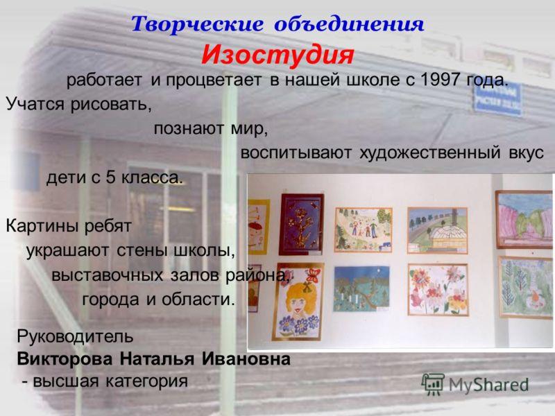 Творческие объединения Изостудия работает и процветает в нашей школе с 1997 года. Учатся рисовать, познают мир, воспитывают художественный вкус дети с 5 класса. Картины ребят украшают стены школы, выставочных залов района, города и области. Руководит